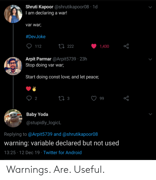 Android, Love, and Twitter: Shruti Kapoor @shrutikapoor08 · 1d  I am declaring a war!  var war;  #DevJoke  27 222  112  1,430  Arpit Parmar @Arpit5739 · 23h  Stop doing var war;  Start doing const love; and let peace;  27 3  2  99  Baby Yoda  @stupidly_logicL  Replying to @Arpit5739 and @shrutikapoor08  warning: variable declared but not used  13:25 · 12 Dec 19 · Twitter for Android Warnings. Are. Useful.