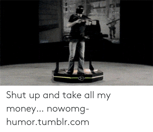 Take All My Money: Shut up and take all my money… nowomg-humor.tumblr.com