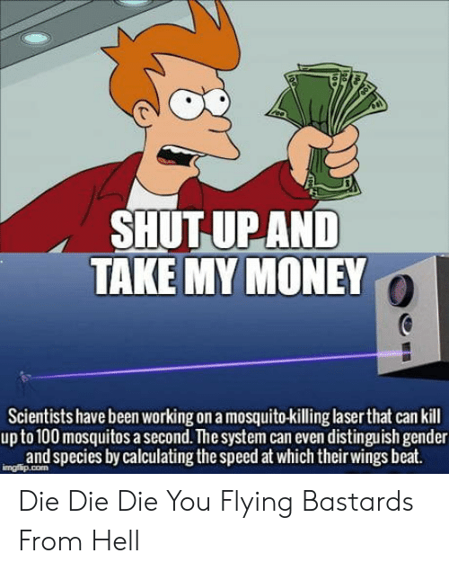 mosquitos: SHUT UP AND  TAKE MY MONEY  Scientists have been working on a mosquito-kiling laser that can kill  upto 100 mosquitos a second. The system can even distinguish gender  and species by calculating the speed at which their wings beat. Die Die Die You Flying Bastards From Hell