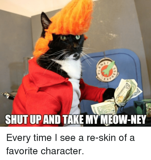 Shut Up And Take: SHUT UP AND TAKE MYMEOW-NEY Every time I see a re-skin of a favorite character.