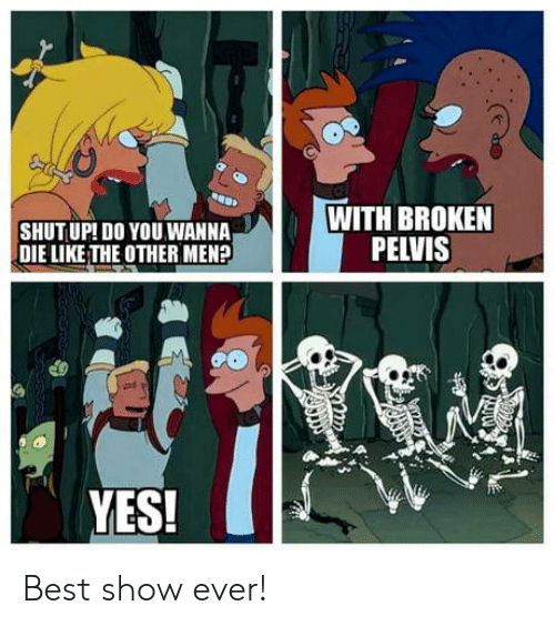 Shut Up, Best, and Yes: SHUT UP! DO YOU WANNA  DIE LIKETHE OTHER MEN?  WITH BROKEN  PELVIS  YES! Best show ever!