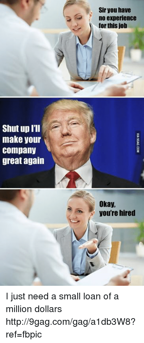 Small Loan: Shut up I'll  make your  Company  great again  Sir you have  no experience  for this job  Okay,  you're hired I just need a small loan of a million dollars http://9gag.com/gag/a1db3W8?ref=fbpic