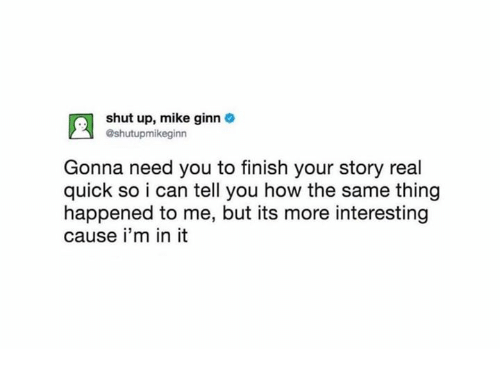 Shut Up, How, and Can: shut up, mike ginn  @shutupmikeginn  Gonna need you to finish your story real  quick so i can tell you how the same thing  happened to me, but its more interesting  cause i'm in it