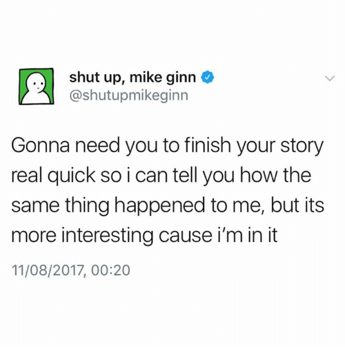 2017: shut up, mike ginn  @shutupmikeginn  Gonna need you to finish your story  real quick so i can tell you how the  same thing happened to me, but its  more interesting cause i'm in it  11/08/2017, 00:20