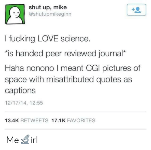 peer: shut up, mike  @shutupmikeginn  !.시  I fucking LOVE science.  is handed peer reviewed journal*  Haha nonono I meant CGl pictures of  space with misattributed quotes as  captions  12/17/14, 12:55  13.4K RETWEETS 17.1K FAVORITES Me🔬irl