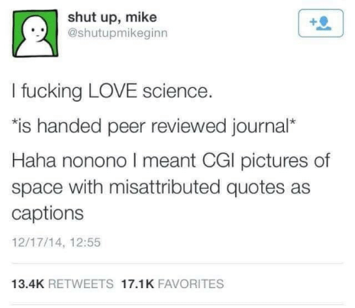 "peer: shut up, mike  @shutupmikeginn  I fucking LOVE science.  ""is handed peer reviewed journal*  Haha nonono I meant CGI pictures of  space with misattributed quotes as  captions  12/17/14, 12:55  13.4K RETWEETS 17.1K FAVORITES"