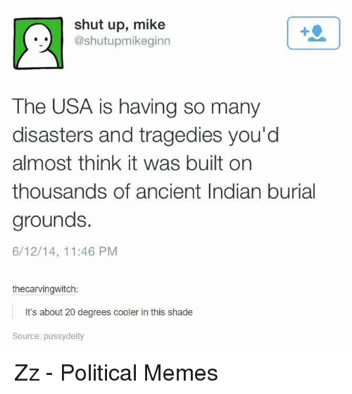 Dank, Meme, and Shade: shut up, mike  @shutupmikeginn  The USA is having so many  disasters and tragedies you'd  almost think it was built on  thousands of ancient Indian burial  grounds.  6/12/14, 11:46 PM  thecarvingwitch:  It's about 20 degrees cooler in this shade  Source: pussydeity Zz - Political Memes