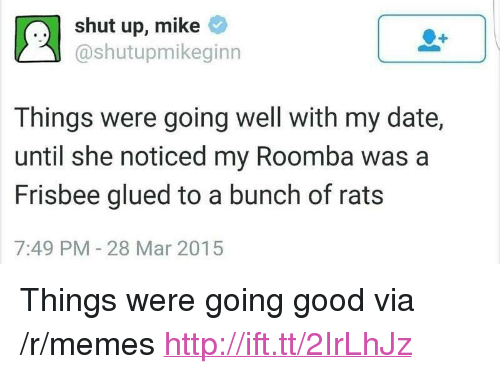 "Memes, Shut Up, and Roomba: shut up, mike  @shutupmikeginn  Things were going well with my date,  until she noticed my Roomba was a  Frisbee glued to a bunch of rats  7:49 PM-28 Mar 2015 <p>Things were going good via /r/memes <a href=""http://ift.tt/2IrLhJz"">http://ift.tt/2IrLhJz</a></p>"