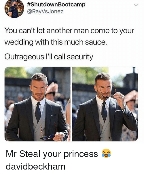 Memes, Princess, and Wedding:  #ShutdownBootcamp  @RayVsJonez  You can't let another man come to your  wedding with this much sauce.  Outrageous I'll call security Mr Steal your princess 😂 davidbeckham