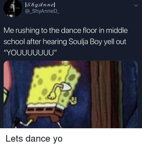 """School, Soulja Boy, and SpongeBob: @_ShyAnneD  Me rushing to the dance floor in middle  school after hearing Soulja Boy yell out  """"YOUUUUUUU"""""""