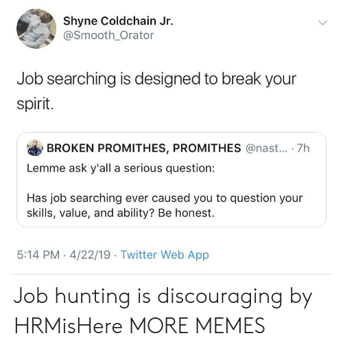 Dank, Memes, and Smooth: Shyne Coldchain Jr.  @Smooth_Orator  Job searching is designed to break your  spirit.  BROKEN PROMITHES, PROMITHES @nast... 7h  Lemme ask y'all a serious question:  Has job searching ever caused you to question your  skills, value, and ability? Be honest.  5:14 PM 4/22/19 Twitter Web App Job hunting is discouraging by HRMisHere MORE MEMES