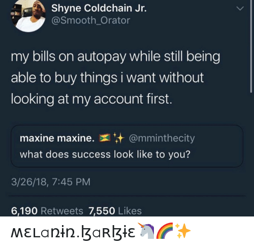 Smooth, What Does, and Success: Shyne Coldchain Jr.  @Smooth_Orator  my bills on autopay while still being  able to buy things i want without  looking at my account first.  maxine maxine.  @mminthecity  what does success look like to you?  3/26/18, 7:45 PM  6,190 Retweets 7,550 Likes ʍɛʟaռɨռ.ɮaʀɮɨɛ🦄🌈✨
