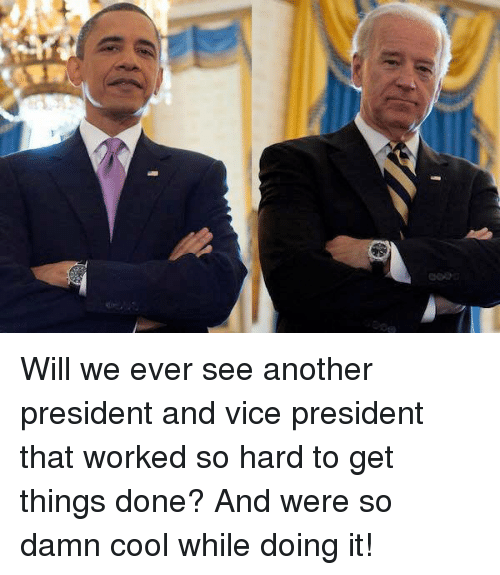 Memes, 🤖, and Vice: Si  GTリ Will we ever see another president and vice president that worked so hard to get things done? And were so damn cool while doing it!