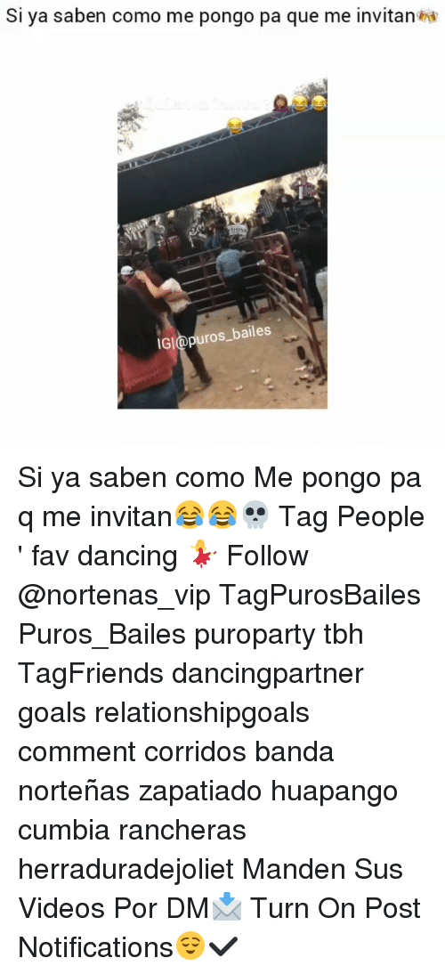 Dancing, Goals, and Memes: Si ya saben como me pongo pa que me invitan End  IGI@puros_bailes Si ya saben como Me pongo pa q me invitan😂😂💀 Tag People ' fav dancing 💃 Follow @nortenas_vip TagPurosBailes Puros_Bailes puroparty tbh TagFriends dancingpartner goals relationshipgoals comment corridos banda norteñas zapatiado huapango cumbia rancheras herraduradejoliet Manden Sus Videos Por DM📩 Turn On Post Notifications😌✔