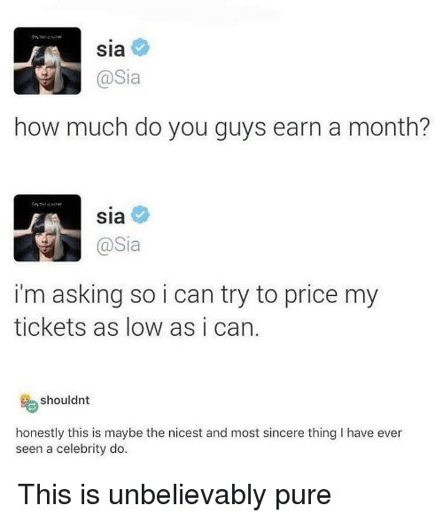 Memes, Asking, and 🤖: Sia  @Sia  how much do you guys earn a month?  Sia  @Sia  i'm asking so i can try to price my  tickets as low as i can.  shouldnt  honestly this is maybe the nicest and most sincere thing I have ever  seen a celebrity do This is unbelievably pure