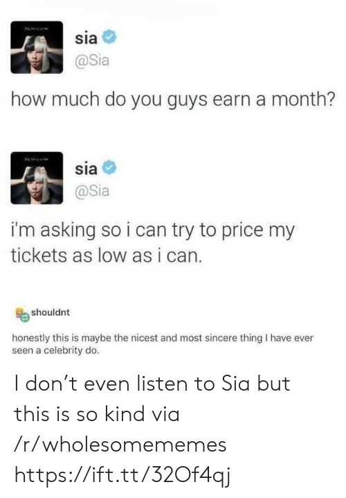 Asking, How, and Sia: sia  @Sia  how much do you guys earn a month?  sia  @Sia  i'm asking so i can try to price my  tickets as low as i can.  shouldnt  honestly this is maybe the nicest and most sincere thing I have ever  seen a celebrity do. I don't even listen to Sia but this is so kind via /r/wholesomememes https://ift.tt/32Of4qj
