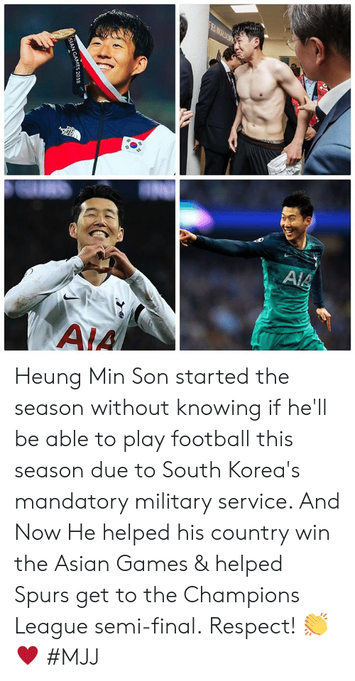 Asian, Football, and Respect: SIAN GAMES 2018 Heung Min Son started the season without knowing if he'll be able to play football this season due to South Korea's mandatory military service. And Now He helped his country win the Asian Games & helped Spurs get to the Champions League semi-final.  Respect! 👏♥️  #MJJ