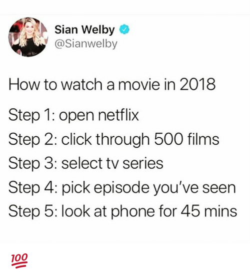Click, Dank, and Netflix: Sian Welby  @Sianwelby  How to watch a movie in 2018  Step 1: open netflix  Step 2: click through 500 films  Step 3: select tv series  Step 4: pick episode you've seen  Step 5: look at phone for 45 mins 💯
