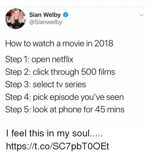 Click, Funny, and Netflix: Sian Welby  @Sianwelby  How to watch a movie in 2018  Step 1: open netflix  Step 2: click through 500 films  Step 3: select tv series  Step 4: pick episode you've seen  Step 5: look at phone for 45 mins I feel this in my soul..... https://t.co/SC7pbT0OEt