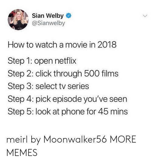 Click, Dank, and Memes: Sian Welby  @Sianwelby  How to watch a movie in 2018  Step 1: open netflix  Step 2: click through 500 films  Step 3: select tv series  Step 4: pick episode you've seen  Step 5: look at phone for 45 mins meirl by Moonwalker56 MORE MEMES