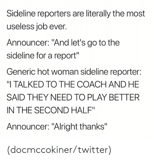 "Nfl, Twitter, and Alright: Sideline reporters are literally the most  useless job ever.  Announcer: ""And let's go to the  sideline for a report""  Generic hot woman sideline reporter:  ""I TALKED TO THE COACH AND HE  SAID THEY NEED TO PLAY BETTER  IN THE SECOND HALF""  Announcer: ""Alright thanks"" (docmccokiner/twitter)"
