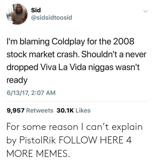 Coldplay, Dank, and Memes: sidsidtoosid  I'm blaming Coldplay for the 2008  stock market crash. Shouldn't a never  dropped Viva La Vida niggas wasn't  ready  6/13/17, 2:07 AM  9,957 Retweets 30.1K Likes For some reason I can't explain by PistolRik FOLLOW HERE 4 MORE MEMES.