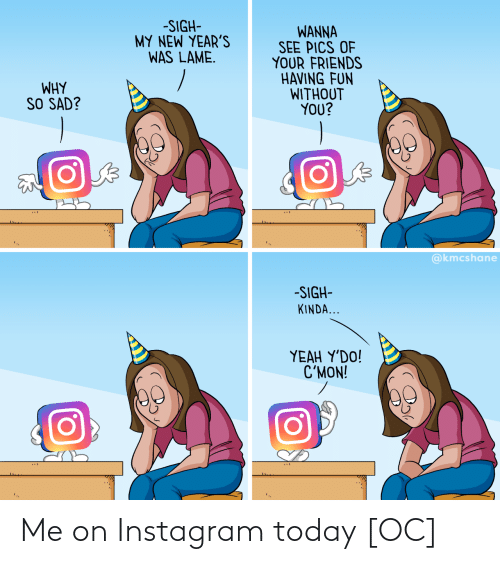 sigh: -SIGH-  MY NEW YEAR'S  WAS LAME.  WANNA  SEE PICS OF  YOUR FRIENDS  HAVING FUN  WITHOUT  YOU?  WHY  SO SAD?  @kmcshane  -SIGH-  KINDA...  ΥEAH Y'DO!  C'MON! Me on Instagram today [OC]