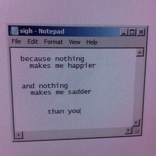 Help, Format, and Notepad: sigh - Notepad  File Edit Format View Help  because nothing  makes me happier  and nothing  makes me sadder  than you