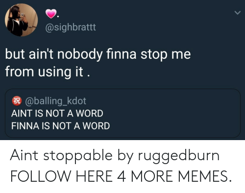 balling: @sighbrattt  but ain't nobody finna stop me  from using it  @balling_kdot  AINT IS NOT A WORD  FINNA IS NOT A WORD Aint stoppable by ruggedburn FOLLOW HERE 4 MORE MEMES.