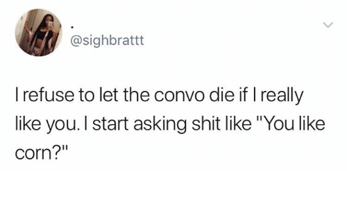 """Funny, Shit, and Tumblr: @sighbrattt  I refuse to let the convo die if I really  like you. I start asking shit like """"You like  corn?"""""""