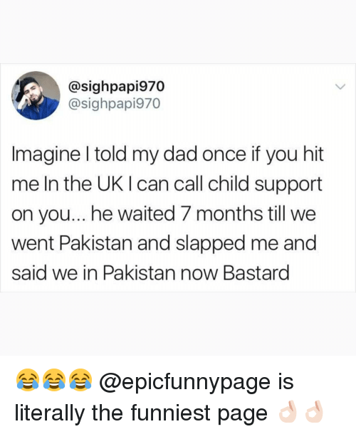 Child Support, Dad, and Memes: @sighpapi970  @sighpapi970  Imagine l told my dad once if you hit  me In the UK I can call child support  on you... he waited 7 months till we  went Pakistan and slapped me and  said we in Pakistan now Bastard 😂😂😂 @epicfunnypage is literally the funniest page 👌🏻👌🏻