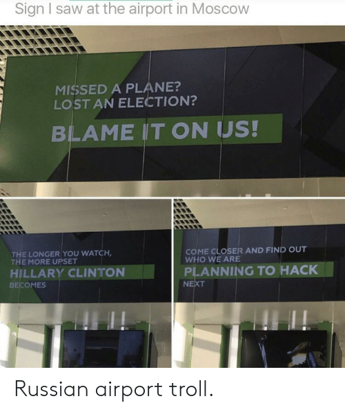 Hillary Clinton, Saw, and Troll: Sign I saw at the airport in Moscow  MISSED A PLANE?  LOST AN ELECTION?  BLAME IT ON US!  THE LONGER YOU WATCH  COME CLOSER AND FIND OUT  WHO WE ARE  THE MORE UPSET  HILLARY CLINTON  BECOMES  PLANNING TO HACK  NE Russian airport troll.