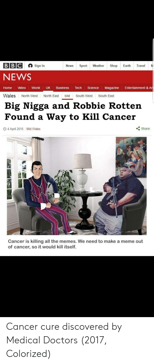 Meme, Memes, and News: Sign in  NEWS  Home Video World UK Business Tech Science Magazine Entertainment & Ar  Wales North West North East Mid South West South East  Big Nigga and Robbie Rotten  Found a Way to Kill Cancer  O 4 April 2015  Mid Wales  くShare  Cancer is killing all the memes. We need to make a meme out  of cancer, so it would kill itself. Cancer cure discovered by Medical Doctors (2017, Colorized)