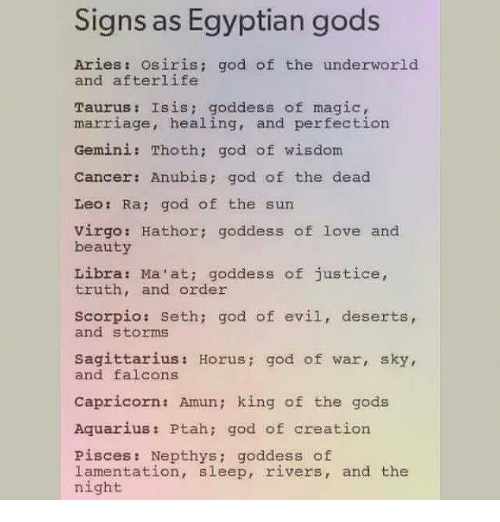 God, Isis, and Love: Signs as Egyptian gods  Aries osiris; god of the underworld  and afterlife  Taurus Isis: goddess of magic,  marriage, healing, and perfection  Gemini: Thoth: god of wisdom  Cancer: Anubis god of the dead  Leo Ra: god of the sun  virgo: Hathor: goddess of love and  beauty  Libra: Ma'at: goddess of justice  truth, and order  Scorpio: Seth; god of evil, deserts  and storms  Sagittarius Horus  god of war  sky,  and falcons  Capricorn: Amun; king of the gods  Aquarius Ptah: god of creation  Pisces: Nepthys goddess of  lamentation, sleep, rivers, and the  night