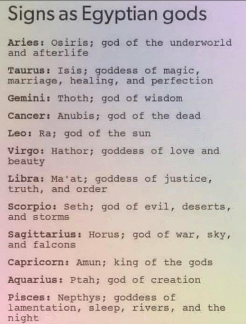God, Isis, and Love: Signs as Egyptian gods  Aries: osiris; god of the underworld  and afterlife  Taurus: Isis; goddess of magic  marriage, healing, and perfection  Gemini: Thoth; god of wisdom  Cancer: Anubis; god of the dead  Leo: Ra; god of the sun  virgo: Hathor; goddess of love and  beauty  Libra: Ma'at; goddess of justice,  truth, and order  scorpio: Seth; god of evil, deserts,  and storms  Sagittarius: Horus; god of war, sky,  and falcons  Capricorn: Amun; king of the gods  Aquarius: Ptah; god of creation  Pisces: Nepthys; goddess of  lamentation, sleep, rivers, and the  night