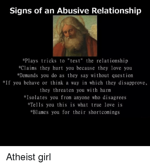 "Girls, Love, and Memes: Signs of an Abusive Relationship  *Plays tricks to ""tes t"" the relationship  *Claims they hurt you because they love you  *Demands you do as they say without question  If you behave or think a way in which they disapprove,  they threaten you with harm  Isolates you from anyone who disagrees  Tells you this is what true love is  *Blames you for their shortcomings Atheist girl"