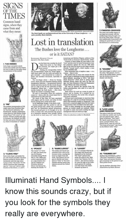 """Ace Ventura, Hipster, and Memes: SIGNS  OF THE  TIMES  Common hand.  signs, where they  came from and  what they mean  THE HORNS  Index finger and pinkie nised.  thumb joins middle and ring  See tory at the mang  interpretatiota ofthis symbol.  2.""""OK""""  The modern interpretation ofOK  might come fro President Mar.  tin Van Buren's nickname, Old  Kinderhook. Another explanation  comes from an 1839 Boston Globe  misspeling of all correct"""" as""""oll  korrect Beware sending this sign  Germany, the Balkans, the Mid-  East and parts of South Ameri.  ca, where it trandates to """"orisce.  3. """"I LOVE YOU""""  Raise index frger and pinkie fin-  per with thumb extended. Drunken  partyers posing for photos often  mistakenly send this sign when  trying to show The horns Its the  official American Sign language  sign for i love you and is a com-  bination of the letters, LandY  The Bush family  multigenerational fans of the University of Texas Lenghorns or  quite possibly, Black Sabbath.  Lost in translation  The Bushes love the Longhorns  or is it SATAN?  Armstrong aad Melissa Wagner, authors of the  KATHLEEN MURPHv COLAN  Gestures"""" (Quirk Books, 2003.  Sperial The Plain Dealer  Mdenoe these bellets are seen today in the  oes the Bush dan worship the devil? """"hom amolets worm  hy many Europoaas as mag-  to """"not likely. ical protection agairat the evil eye Still cther  Signs here point  but overseas, you might get a dif signs of the hom aae knownas the mano oomuto  aiterally """"homed band', which implies a man  inauguration festivi. has an unfaithful wsfe  During the  More comnonly here, it implies  ties, the first family's Hook toms signal  right hand raised with the index and pinkie fin- woeman  The symbol seen at every rock concert for the  as salute to  extended  Satan and horrified thousands, especially in past 30 yearsis  heavy netal masters  Black Sabbath. According  flown by George, Metal Moments' which aired in spring 200l,  The two finger salute  Laura, Jenna and even Grand Baabora"""
