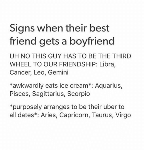 icee: Signs when their best  friend gets a boyfriend  UH NO THIS GUY HAS TO BE THE THIRD  WHEEL TO OUR FRIENDSHIP: Libra,  Cancer, Leo, Gemini  *awkwardly eats ice cream*: Aquarius,  Pisces, Sagittarius, Scorpio  *purposely arranges to be their uber to  all dates*: Aries, Capricorn, Taurus, Virgo