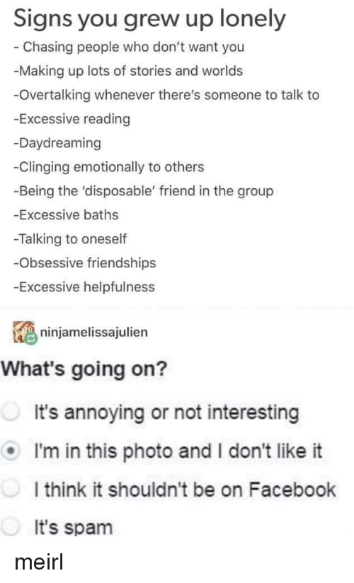 Facebook, MeIRL, and Annoying: Signs you grew up lonely  Chasing people who don't want you  -Making up lots of stories and worlds  -Overtalking whenever there's someone to talk to  -Excessive reading  -Daydreaming  -Clinging emotionally to others  -Being the 'disposable' friend in the group  -Excessive baths  -Talking to oneself  Obsessive friendships  Excessive helpfulness  ninjamelissajulien  What's going on?  It's annoying or not interesting  I'm in this photo and I don't like it  I think it shouldn't be on Facebook  It's spam meirl