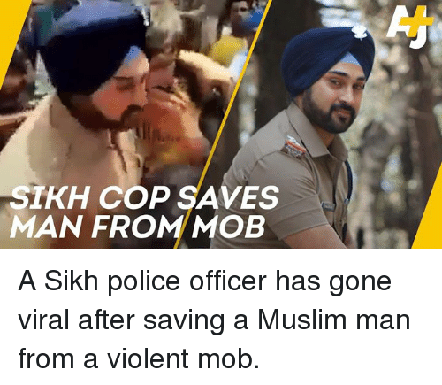 Memes, Muslim, and Police: SIKH COP SAVES  MAN FROM MOB A Sikh police officer has gone viral after saving a Muslim man from a violent mob.