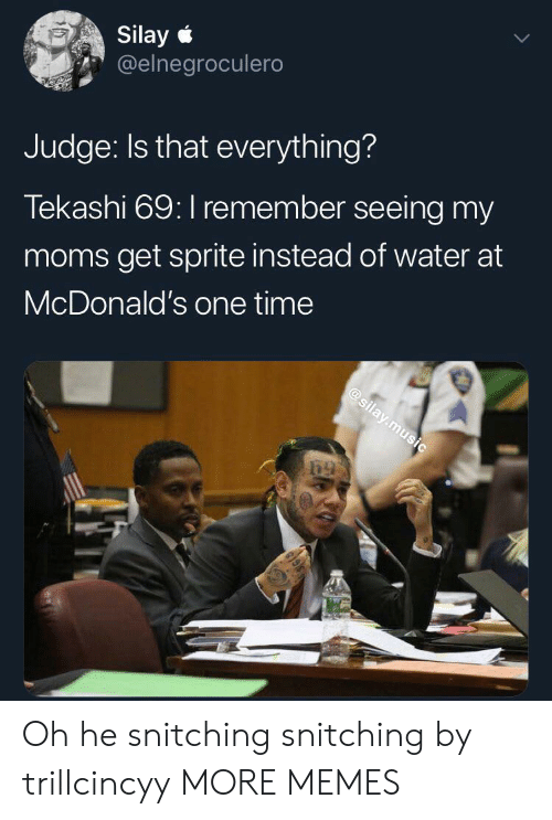 Dank, McDonalds, and Memes: Silay  @elnegroculero  Judge: Is that everything?  Tekashi 69: I remember seeing my  moms get sprite instead of water at  McDonald's one time  @silay.music  केो Oh he snitching snitching by trillcincyy MORE MEMES