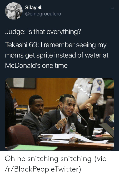 Blackpeopletwitter, McDonalds, and Moms: Silay  @elnegroculero  Judge: Is that everything?  Tekashi 69: I remember seeing my  moms get sprite instead of water at  McDonald's one time  @silay.music  केो Oh he snitching snitching (via /r/BlackPeopleTwitter)