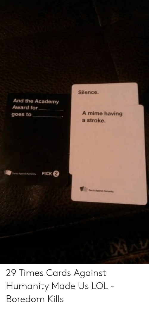 Cards Against Humanity, Lol, and Academy: Silence.  And the Academy  Award for  A mime having  a stroke.  goes to  PICK 2  e  nity 29 Times Cards Against Humanity Made Us LOL - Boredom Kills