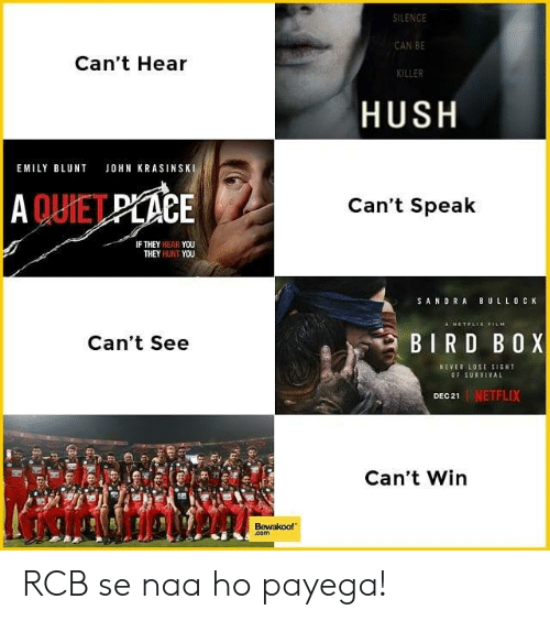 Emily Blunt, John Krasinski, and Memes: SILENCE  CAN BE  KILLER  Can't Hear  HUSH  EMILY BLUNT JOHN KRASINSKI  QUİET  CE  Can't Speak  IF THEY HEAR YOU  THEY HUNT YOU  SANDRA BULLO C K  Can't See  BIRD BOX  NEVER LOSE SIGHT  OF SURVIVAL  1 | NETFLIX  Can't Win  Bewakoof  com RCB se naa ho payega!