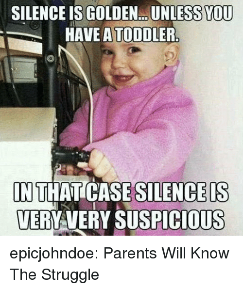 Parents, Struggle, and Tumblr: SILENCE IS GOLDEN...UNLESS YOU  HAVE A TODDLER  IN THAT CASE  VERYAVERY SUSPICIOUS  SILENCEIS epicjohndoe:  Parents Will Know The Struggle