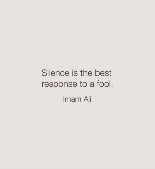 Ali: Silence is the best  response to a fool.  Imam Ali