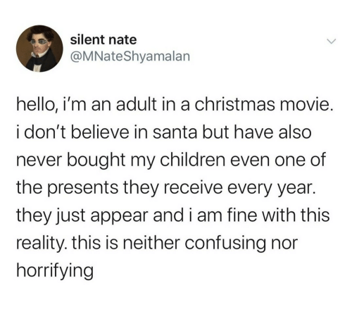 presents: silent nate  @MNateShyamalan  hello, i'm an adult in a christmas movie.  i don't believe in santa but have also  never bought my children even one of  the presents they receive every year.  they just appear and i am fine with this  reality. this is neither confusing nor  horrifying