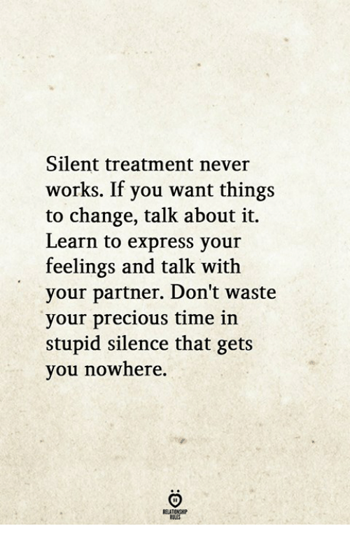 Precious, Express, and Time: Silent treatment never  works. If you want things  to change, talk about it.  Learn to express your  feelings and talk with  your partner. Don't wast  your precious time in  stupid silence that gets  you nowhere.  ELATIONGHP