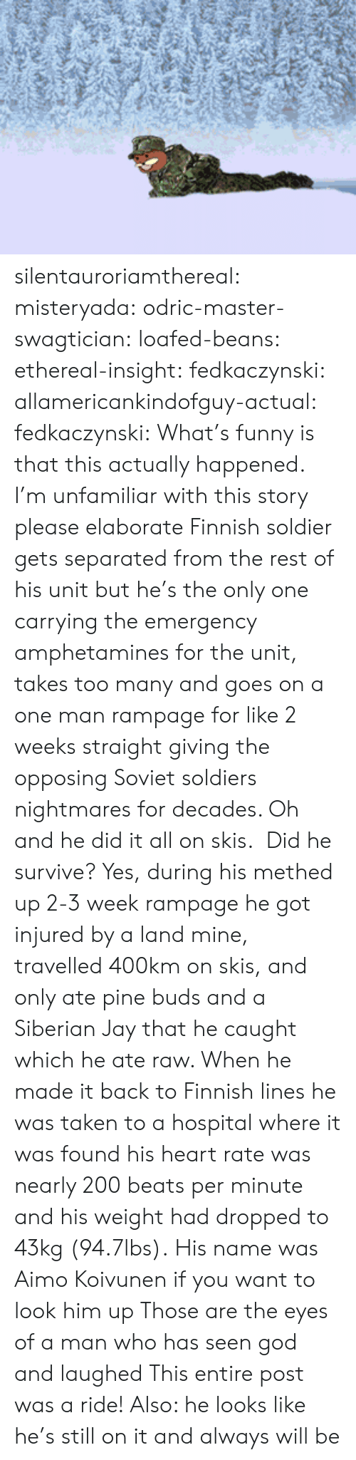 skis: silentauroriamthereal:  misteryada:  odric-master-swagtician:  loafed-beans:  ethereal-insight:  fedkaczynski:  allamericankindofguy-actual:  fedkaczynski:  What's funny is that this actually happened.   I'm unfamiliar with this story please elaborate   Finnish soldier gets separated from the rest of his unit but he's the only one carrying the emergency amphetamines for the unit, takes too many and goes on a one man rampage for like 2 weeks straight giving the opposing Soviet soldiers nightmares for decades. Oh and he did it all on skis.    Did he survive?  Yes, during his methed up 2-3 week rampage he got injured by a land mine, travelled 400km on skis, and only ate pine buds and a Siberian Jay that he caught which he ate raw. When he made it back to Finnish lines he was taken to a hospital where it was found his heart rate was nearly 200 beats per minute and his weight had dropped to 43kg (94.7lbs).  His name was Aimo Koivunen if you want to look him up  Those are the eyes of a man who has seen god and laughed   This entire post was a ride! Also: he looks like he's still on it and always will be