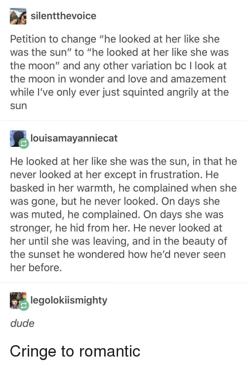 "Love, Moon, and Sunset: silentthevoice  Petition to change ""he looked at her like she  was the sun"" to ""he looked at her like she was  the moon"" and any other variation bc I look at  the moon in wonder and love and amazement  while I've only ever just squinted angrily at the  sun  louisamayanniecat  He looked at her like she was the sun, in that he  never looked at her except in frustration. He  basked in her warmth, he complained when she  was gone, but he never looked. On days she  was muted, he complained. On days she was  stronger, he hid from her. He never looked at  her until she was leaving, and in the beauty of  the sunset he wondered how he' d never seen  her before  legolokiismighty Cringe to romantic"